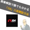 【画像あり】XM(エックスエム)の口座開設方法!どこよりもわかりやすく解説