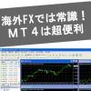 海外FXに不可欠なMetaTrader4(MT4)ってなに?メリットまとめ!