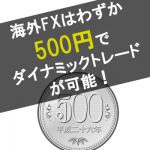海外FXはワンコイン(500円)でダイナミックトレードが可能!