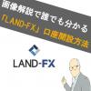 【画像あり】LAND-FX(ランドFX)の口座開設方法!どこよりもわかりやすく解説