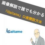 【画像あり】iGaitame(アイガイタメ)の口座開設方法!どこよりもわかりやすく解説